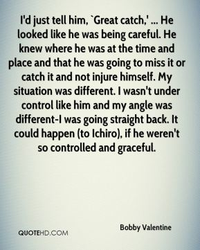 I'd just tell him, `Great catch,' ... He looked like he was being careful. He knew where he was at the time and place and that he was going to miss it or catch it and not injure himself. My situation was different. I wasn't under control like him and my angle was different-I was going straight back. It could happen (to Ichiro), if he weren't so controlled and graceful.