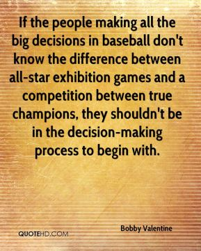 Bobby Valentine - If the people making all the big decisions in baseball don't know the difference between all-star exhibition games and a competition between true champions, they shouldn't be in the decision-making process to begin with.