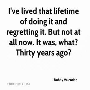 I've lived that lifetime of doing it and regretting it. But not at all now. It was, what? Thirty years ago?