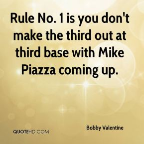 Bobby Valentine - Rule No. 1 is you don't make the third out at third base with Mike Piazza coming up.