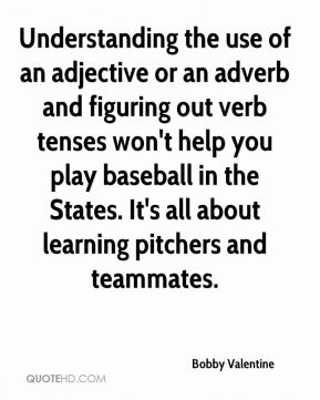 Understanding the use of an adjective or an adverb and figuring out verb tenses won't help you play baseball in the States. It's all about learning pitchers and teammates.