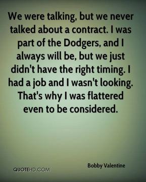 Bobby Valentine - We were talking, but we never talked about a contract. I was part of the Dodgers, and I always will be, but we just didn't have the right timing. I had a job and I wasn't looking. That's why I was flattered even to be considered.