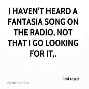 Brad Adgate - I haven't heard a Fantasia song on the radio, not that I go looking for it.