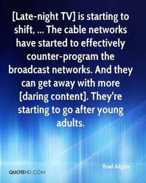 Brad Adgate - [Late-night TV] is starting to shift, ... The cable networks have started to effectively counter-program the broadcast networks. And they can get away with more [daring content]. They're starting to go after young adults.
