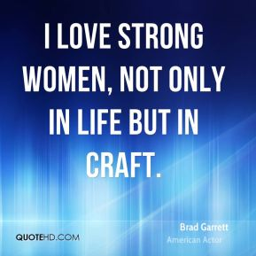 Brad Garrett - I love strong women, not only in life but in craft.