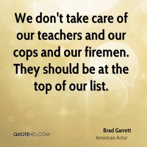 Brad Garrett - We don't take care of our teachers and our cops and our firemen. They should be at the top of our list.