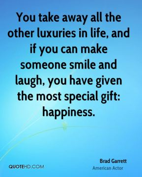 Brad Garrett - You take away all the other luxuries in life, and if you can make someone smile and laugh, you have given the most special gift: happiness.