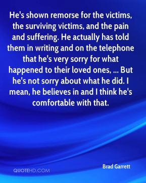 He's shown remorse for the victims, the surviving victims, and the pain and suffering. He actually has told them in writing and on the telephone that he's very sorry for what happened to their loved ones, ... But he's not sorry about what he did. I mean, he believes in and I think he's comfortable with that.