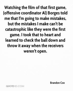 Brandon Cox - Watching the film of that first game, (offensive coordinator Al) Borges told me that I'm going to make mistakes, but the mistakes I make can't be catastrophic like they were the first game. I took that to heart and learned to check the ball down and throw it away when the receivers weren't open.