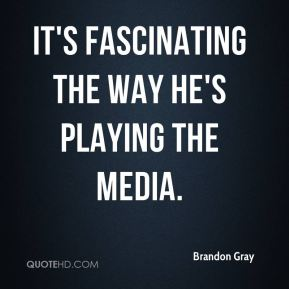 It's fascinating the way he's playing the media.