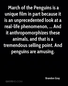 March of the Penguins is a unique film in part because it is an unprecedented look at a real-life phenomenon, ... And it anthropomorphizes these animals, and that is a tremendous selling point. And penguins are amusing.