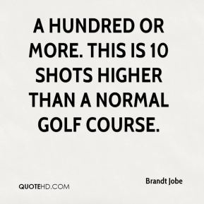 Brandt Jobe - A hundred or more. This is 10 shots higher than a normal golf course.
