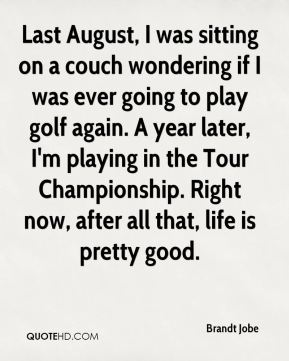 Brandt Jobe - Last August, I was sitting on a couch wondering if I was ever going to play golf again. A year later, I'm playing in the Tour Championship. Right now, after all that, life is pretty good.