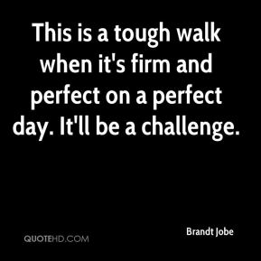 Brandt Jobe - This is a tough walk when it's firm and perfect on a perfect day. It'll be a challenge.