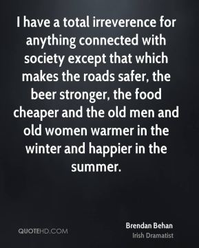 I have a total irreverence for anything connected with society except that which makes the roads safer, the beer stronger, the food cheaper and the old men and old women warmer in the winter and happier in the summer.