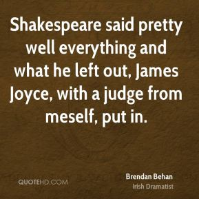 Shakespeare said pretty well everything and what he left out, James Joyce, with a judge from meself, put in.