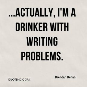 ...Actually, I'm a drinker with writing problems.