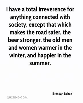 I have a total irreverence for anything connected with society, except that which makes the road safer, the beer stronger, the old men and women warmer in the winter, and happier in the summer.