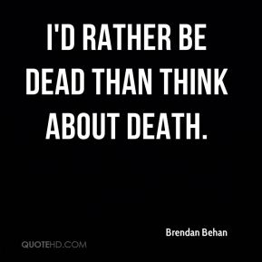 I'd rather be dead than think about death.