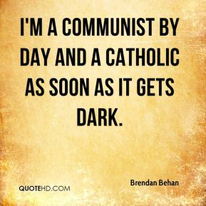 I'm a Communist by day and a Catholic as soon as it gets dark.