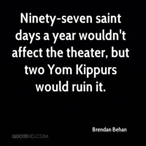 Ninety-seven saint days a year wouldn't affect the theater, but two Yom Kippurs would ruin it.