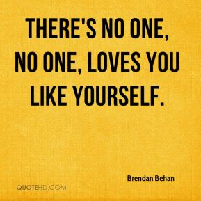 There's no one, no one, loves you like yourself.