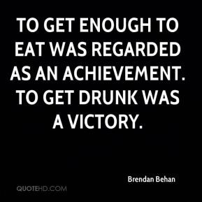 To get enough to eat was regarded as an achievement. To get drunk was a victory.