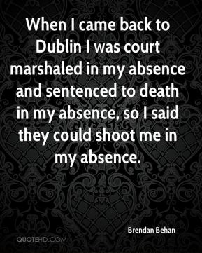 When I came back to Dublin I was court marshaled in my absence and sentenced to death in my absence, so I said they could shoot me in my absence.