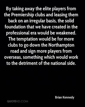 By taking away the elite players from the Premiership clubs and leasing them back on an irregular basis, the solid foundation that we have created in the professional era would be weakened. The temptation would be for more clubs to go down the Northampton road and sign more players from overseas, something which would work to the detriment of the national side.