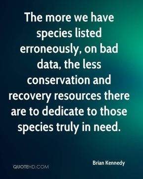 Brian Kennedy - The more we have species listed erroneously, on bad data, the less conservation and recovery resources there are to dedicate to those species truly in need.