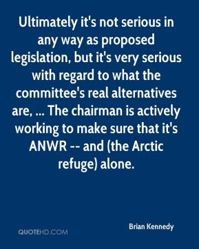 Brian Kennedy - Ultimately it's not serious in any way as proposed legislation, but it's very serious with regard to what the committee's real alternatives are, ... The chairman is actively working to make sure that it's ANWR -- and (the Arctic refuge) alone.