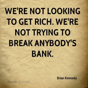 Brian Kennedy - We're not looking to get rich. We're not trying to break anybody's bank.