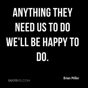 anything they need us to do we'll be happy to do.