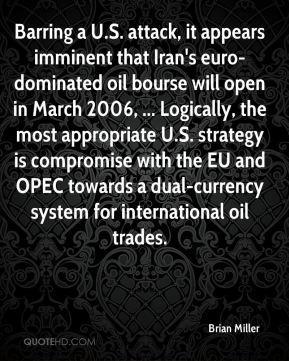 Brian Miller - Barring a U.S. attack, it appears imminent that Iran's euro-dominated oil bourse will open in March 2006, ... Logically, the most appropriate U.S. strategy is compromise with the EU and OPEC towards a dual-currency system for international oil trades.