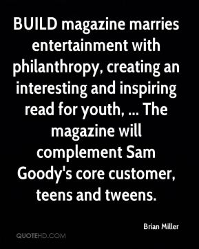 Brian Miller - BUILD magazine marries entertainment with philanthropy, creating an interesting and inspiring read for youth, ... The magazine will complement Sam Goody's core customer, teens and tweens.