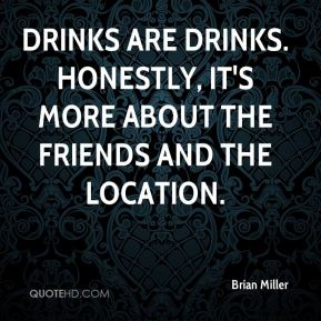 Brian Miller - Drinks are drinks. Honestly, it's more about the friends and the location.