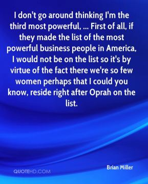I don't go around thinking I'm the third most powerful, ... First of all, if they made the list of the most powerful business people in America, I would not be on the list so it's by virtue of the fact there we're so few women perhaps that I could you know, reside right after Oprah on the list.