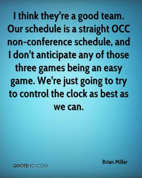 I think they're a good team. Our schedule is a straight OCC non-conference schedule, and I don't anticipate any of those three games being an easy game. We're just going to try to control the clock as best as we can.