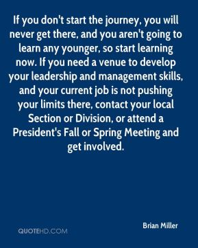If you don't start the journey, you will never get there, and you aren't going to learn any younger, so start learning now. If you need a venue to develop your leadership and management skills, and your current job is not pushing your limits there, contact your local Section or Division, or attend a President's Fall or Spring Meeting and get involved.