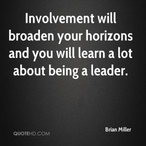 Brian Miller - Involvement will broaden your horizons and you will learn a lot about being a leader.