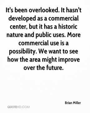 It's been overlooked. It hasn't developed as a commercial center, but it has a historic nature and public uses. More commercial use is a possibility. We want to see how the area might improve over the future.