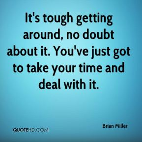 Brian Miller - It's tough getting around, no doubt about it. You've just got to take your time and deal with it.