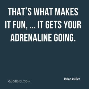 That's what makes it fun, ... It gets your adrenaline going.