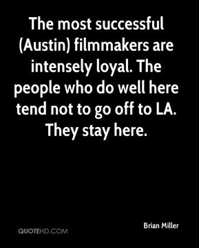 Brian Miller - The most successful (Austin) filmmakers are intensely loyal. The people who do well here tend not to go off to LA. They stay here.