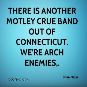 Brian Miller - There is another Motley Crue band out of Connecticut. We're arch enemies.