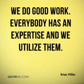 We do good work. Everybody has an expertise and we utilize them.