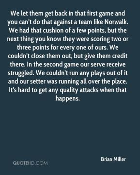 We let them get back in that first game and you can't do that against a team like Norwalk. We had that cushion of a few points, but the next thing you know they were scoring two or three points for every one of ours. We couldn't close them out, but give them credit there. In the second game our serve receive struggled. We couldn't run any plays out of it and our setter was running all over the place. It's hard to get any quality attacks when that happens.