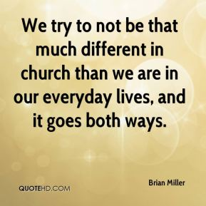 We try to not be that much different in church than we are in our everyday lives, and it goes both ways.
