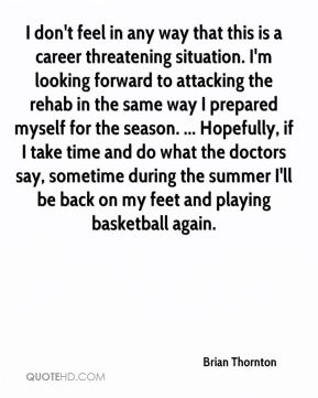 Brian Thornton - I don't feel in any way that this is a career threatening situation. I'm looking forward to attacking the rehab in the same way I prepared myself for the season. ... Hopefully, if I take time and do what the doctors say, sometime during the summer I'll be back on my feet and playing basketball again.