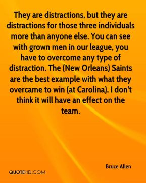 They are distractions, but they are distractions for those three individuals more than anyone else. You can see with grown men in our league, you have to overcome any type of distraction. The (New Orleans) Saints are the best example with what they overcame to win (at Carolina). I don't think it will have an effect on the team.